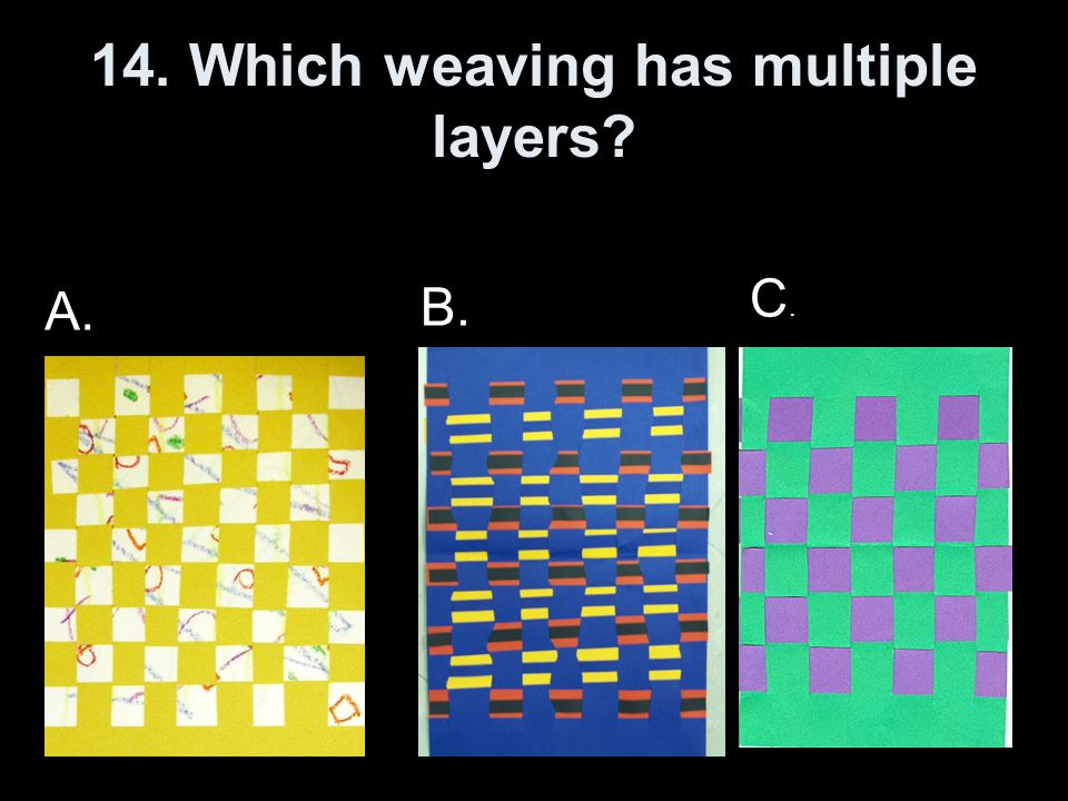 14. Which weaving has multiple layers? A. C.C. B.