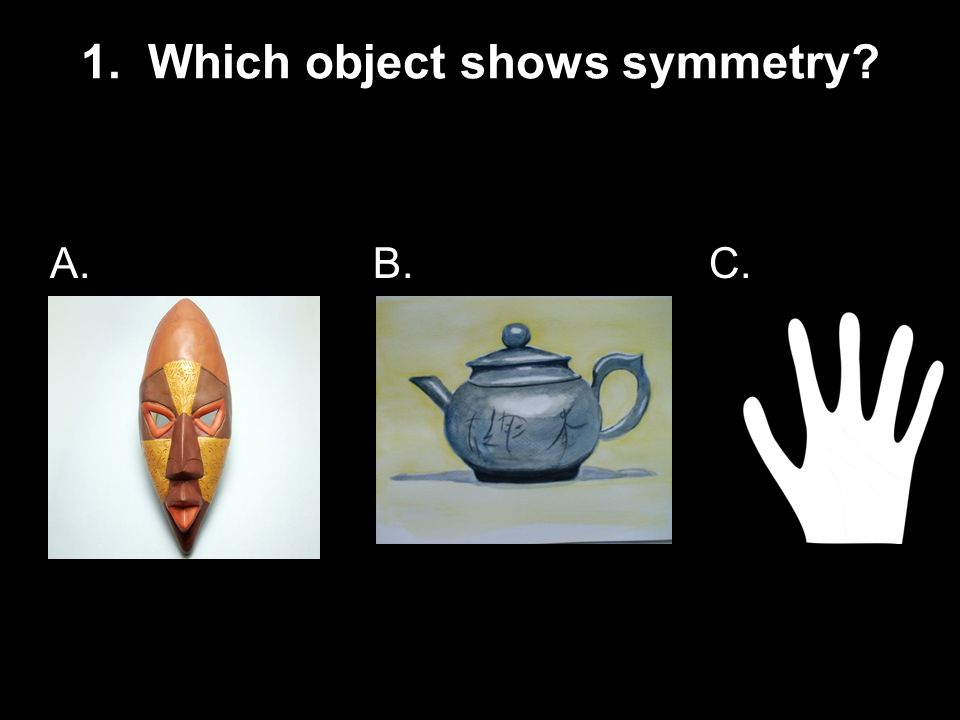 1. Which object shows symmetry? A. B. C.