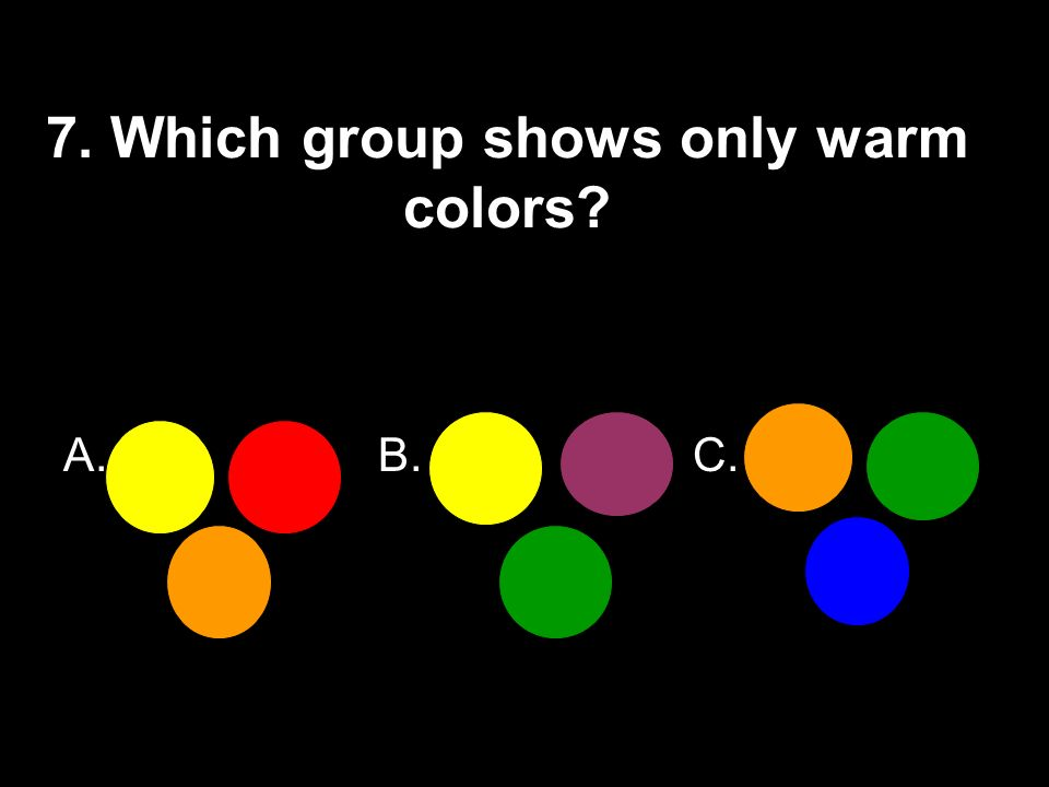 7. Which group shows only warm colors? A.B.C.