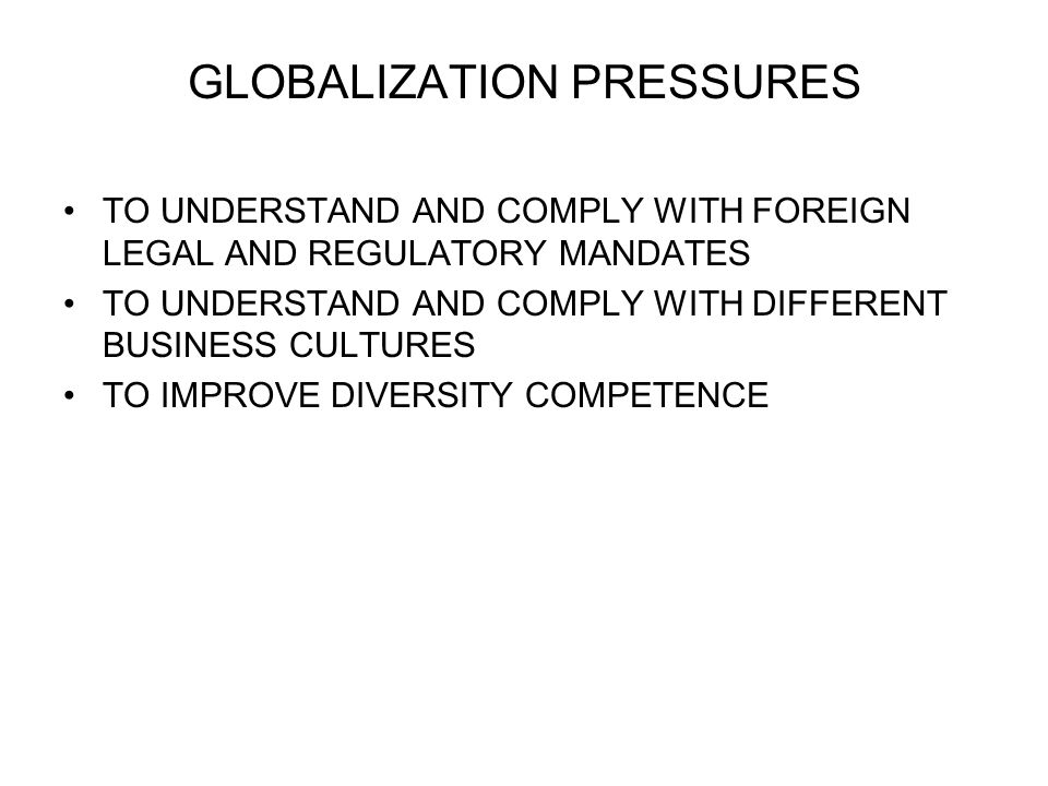 GLOBALIZATION PRESSURES TO UNDERSTAND AND COMPLY WITH FOREIGN LEGAL AND REGULATORY MANDATES TO UNDERSTAND AND COMPLY WITH DIFFERENT BUSINESS CULTURES TO IMPROVE DIVERSITY COMPETENCE
