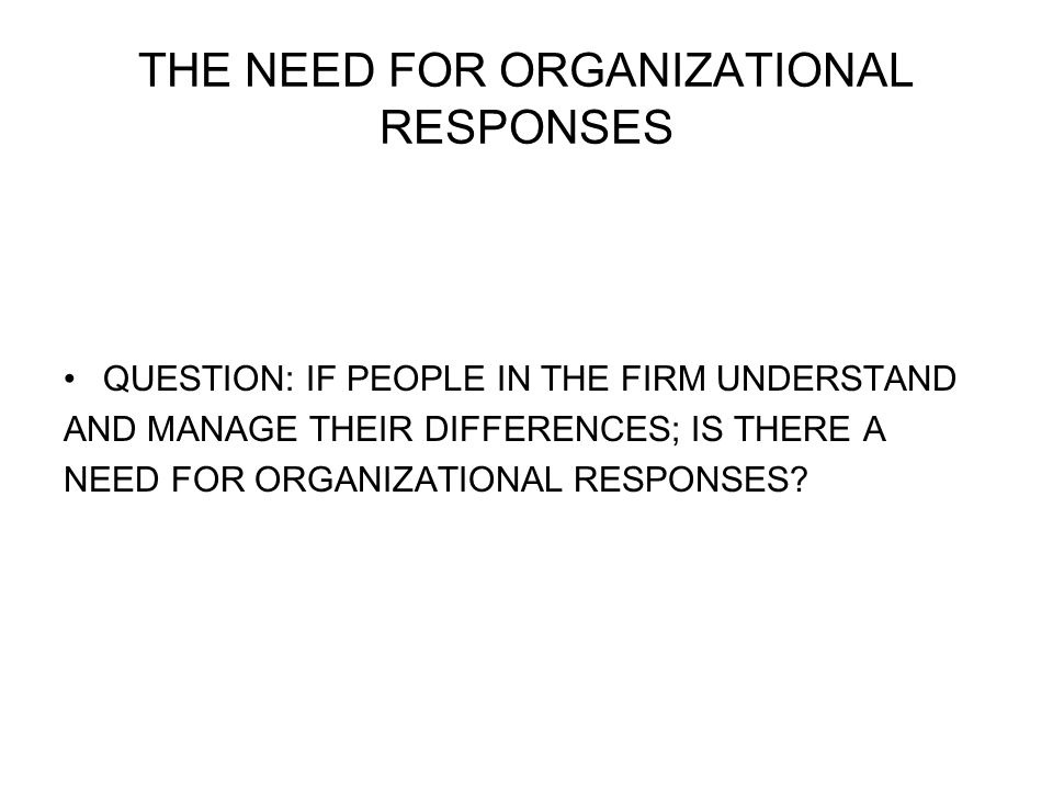 THE NEED FOR ORGANIZATIONAL RESPONSES QUESTION: IF PEOPLE IN THE FIRM UNDERSTAND AND MANAGE THEIR DIFFERENCES; IS THERE A NEED FOR ORGANIZATIONAL RESPONSES