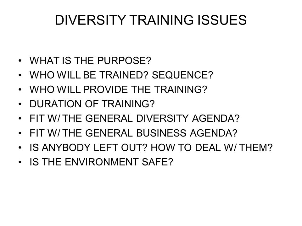 DIVERSITY TRAINING ISSUES WHAT IS THE PURPOSE. WHO WILL BE TRAINED.