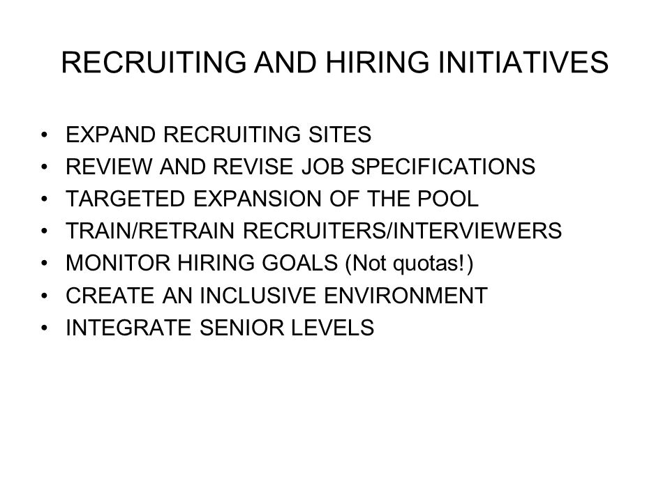 RECRUITING AND HIRING INITIATIVES EXPAND RECRUITING SITES REVIEW AND REVISE JOB SPECIFICATIONS TARGETED EXPANSION OF THE POOL TRAIN/RETRAIN RECRUITERS/INTERVIEWERS MONITOR HIRING GOALS (Not quotas!) CREATE AN INCLUSIVE ENVIRONMENT INTEGRATE SENIOR LEVELS