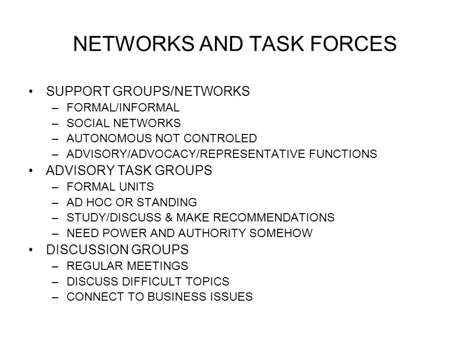 NETWORKS AND TASK FORCES SUPPORT GROUPS/NETWORKS –FORMAL/INFORMAL –SOCIAL NETWORKS –AUTONOMOUS NOT CONTROLED –ADVISORY/ADVOCACY/REPRESENTATIVE FUNCTIONS ADVISORY TASK GROUPS –FORMAL UNITS –AD HOC OR STANDING –STUDY/DISCUSS & MAKE RECOMMENDATIONS –NEED POWER AND AUTHORITY SOMEHOW DISCUSSION GROUPS –REGULAR MEETINGS –DISCUSS DIFFICULT TOPICS –CONNECT TO BUSINESS ISSUES