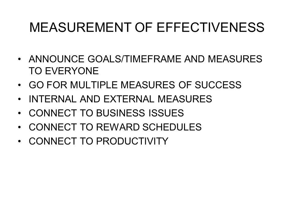 MEASUREMENT OF EFFECTIVENESS ANNOUNCE GOALS/TIMEFRAME AND MEASURES TO EVERYONE GO FOR MULTIPLE MEASURES OF SUCCESS INTERNAL AND EXTERNAL MEASURES CONNECT TO BUSINESS ISSUES CONNECT TO REWARD SCHEDULES CONNECT TO PRODUCTIVITY