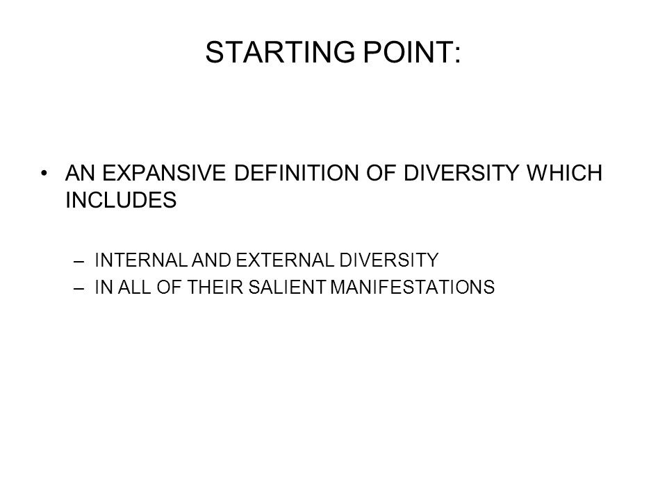 STARTING POINT: AN EXPANSIVE DEFINITION OF DIVERSITY WHICH INCLUDES –INTERNAL AND EXTERNAL DIVERSITY –IN ALL OF THEIR SALIENT MANIFESTATIONS