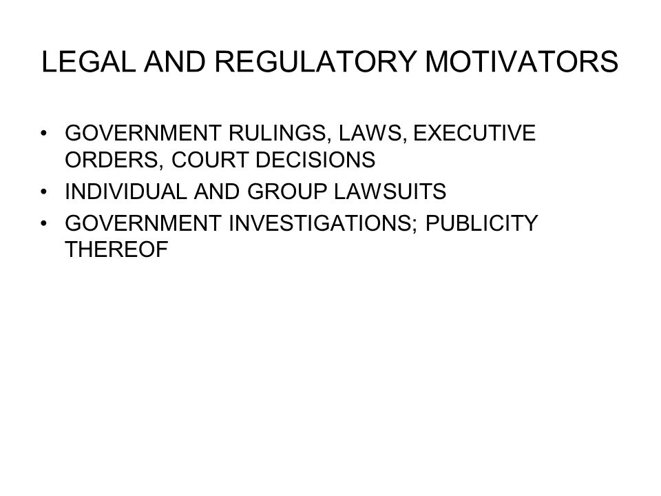 LEGAL AND REGULATORY MOTIVATORS GOVERNMENT RULINGS, LAWS, EXECUTIVE ORDERS, COURT DECISIONS INDIVIDUAL AND GROUP LAWSUITS GOVERNMENT INVESTIGATIONS; PUBLICITY THEREOF