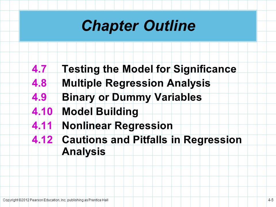 Copyright ©2012 Pearson Education, Inc. publishing as Prentice Hall 4-5 Chapter Outline 4.7Testing the Model for Significance 4.8Multiple Regression A