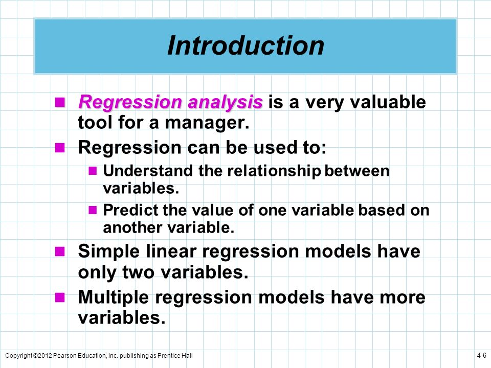 Copyright ©2012 Pearson Education, Inc. publishing as Prentice Hall 4-6 Introduction Regression analysis Regression analysis is a very valuable tool f
