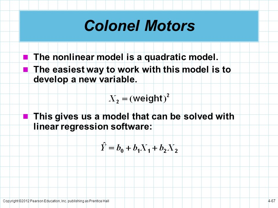 Copyright ©2012 Pearson Education, Inc. publishing as Prentice Hall 4-67 Colonel Motors The nonlinear model is a quadratic model. The easiest way to w