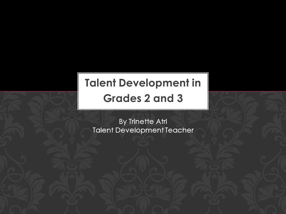 Talent Development in Grades 2 and 3 By Trinette Atri Talent Development Teacher
