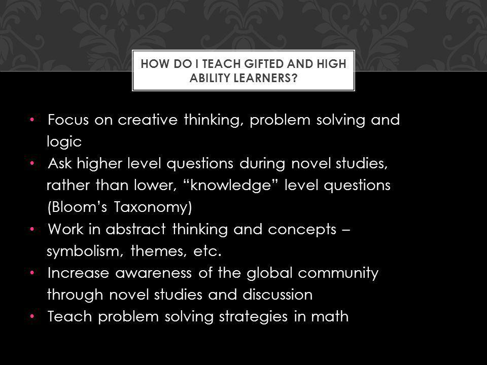 Focus on creative thinking, problem solving and logic Ask higher level questions during novel studies, rather than lower, knowledge level questions (Blooms Taxonomy) Work in abstract thinking and concepts – symbolism, themes, etc.