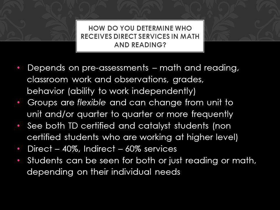 Depends on pre-assessments – math and reading, classroom work and observations, grades, behavior (ability to work independently) Groups are flexible and can change from unit to unit and/or quarter to quarter or more frequently See both TD certified and catalyst students (non certified students who are working at higher level) Direct – 40%, Indirect – 60% services Students can be seen for both or just reading or math, depending on their individual needs HOW DO YOU DETERMINE WHO RECEIVES DIRECT SERVICES IN MATH AND READING
