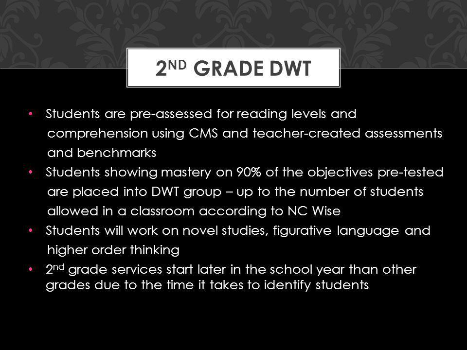 Students are pre-assessed for reading levels and comprehension using CMS and teacher-created assessments and benchmarks Students showing mastery on 90% of the objectives pre-tested are placed into DWT group – up to the number of students allowed in a classroom according to NC Wise Students will work on novel studies, figurative language and higher order thinking 2 nd grade services start later in the school year than other grades due to the time it takes to identify students 2 ND GRADE DWT