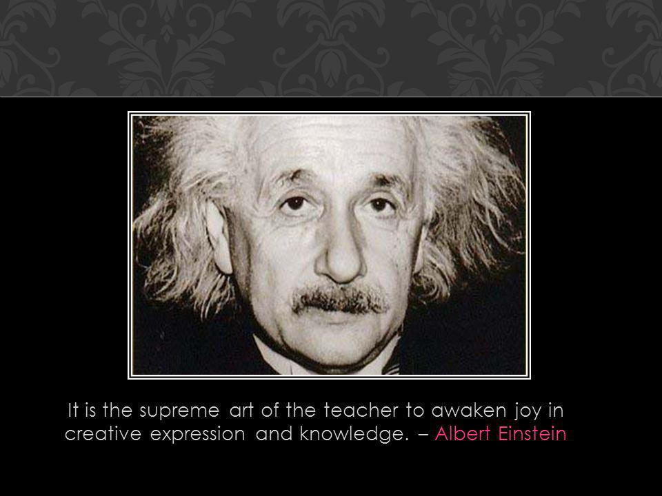 It is the supreme art of the teacher to awaken joy in creative expression and knowledge. – Albert Einstein