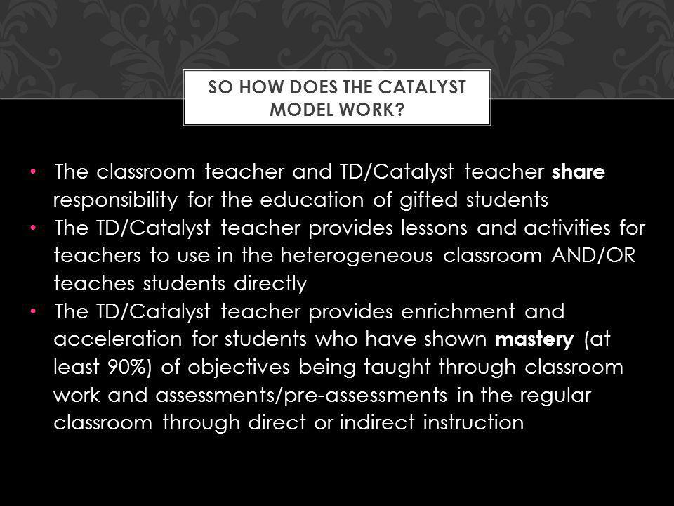 The classroom teacher and TD/Catalyst teacher share responsibility for the education of gifted students The TD/Catalyst teacher provides lessons and a