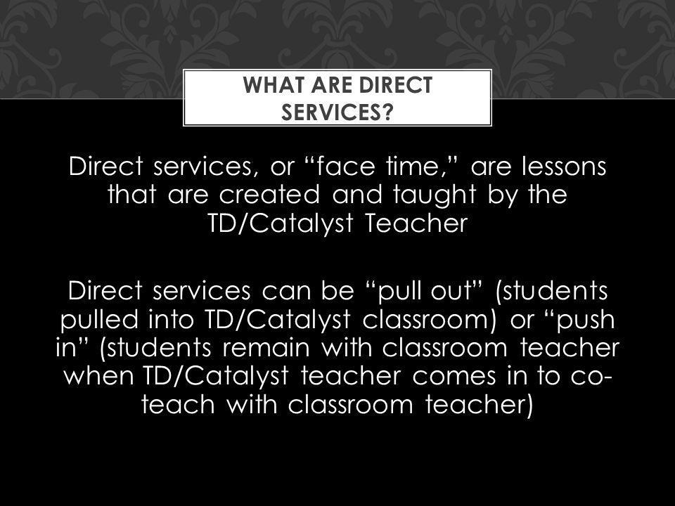 Direct services, or face time, are lessons that are created and taught by the TD/Catalyst Teacher Direct services can be pull out (students pulled int