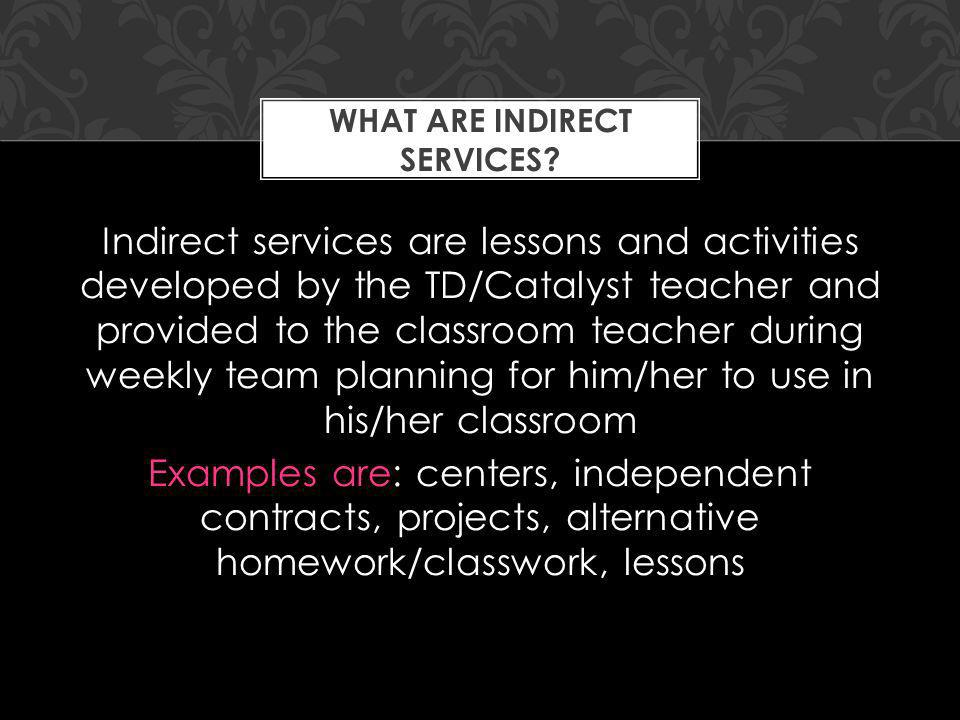 Indirect services are lessons and activities developed by the TD/Catalyst teacher and provided to the classroom teacher during weekly team planning for him/her to use in his/her classroom Examples are: centers, independent contracts, projects, alternative homework/classwork, lessons WHAT ARE INDIRECT SERVICES