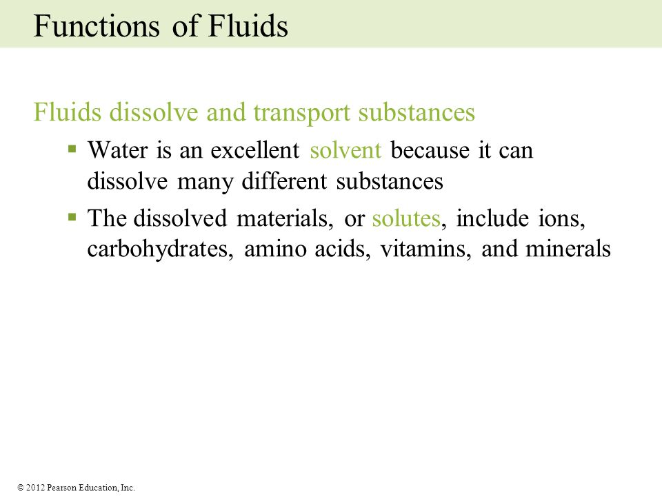 © 2012 Pearson Education, Inc. Functions of Fluids Fluids dissolve and transport substances Water is an excellent solvent because it can dissolve many