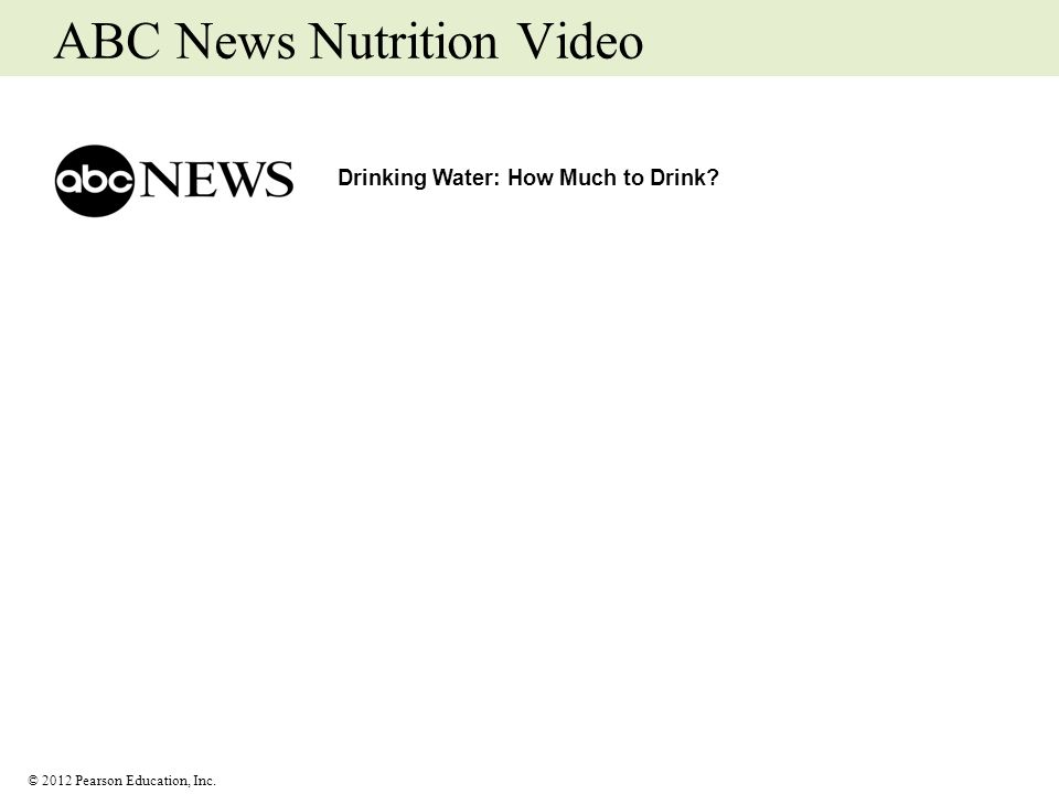 © 2012 Pearson Education, Inc. ABC News Nutrition Video Drinking Water: How Much to Drink?