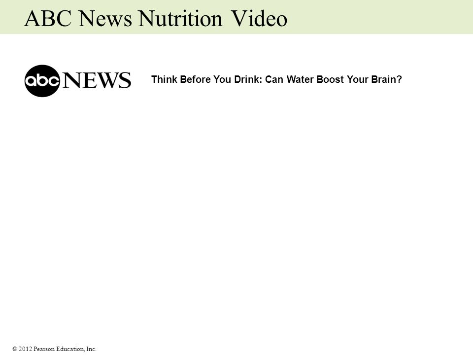 © 2012 Pearson Education, Inc. ABC News Nutrition Video Think Before You Drink: Can Water Boost Your Brain?