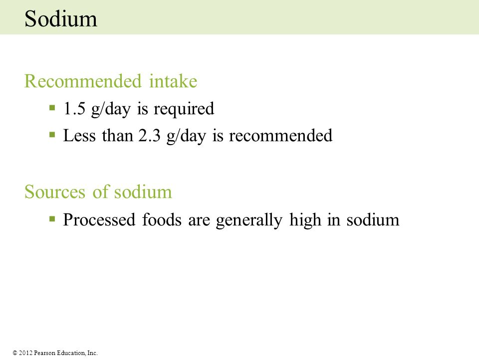 © 2012 Pearson Education, Inc. Sodium Recommended intake 1.5 g/day is required Less than 2.3 g/day is recommended Sources of sodium Processed foods ar