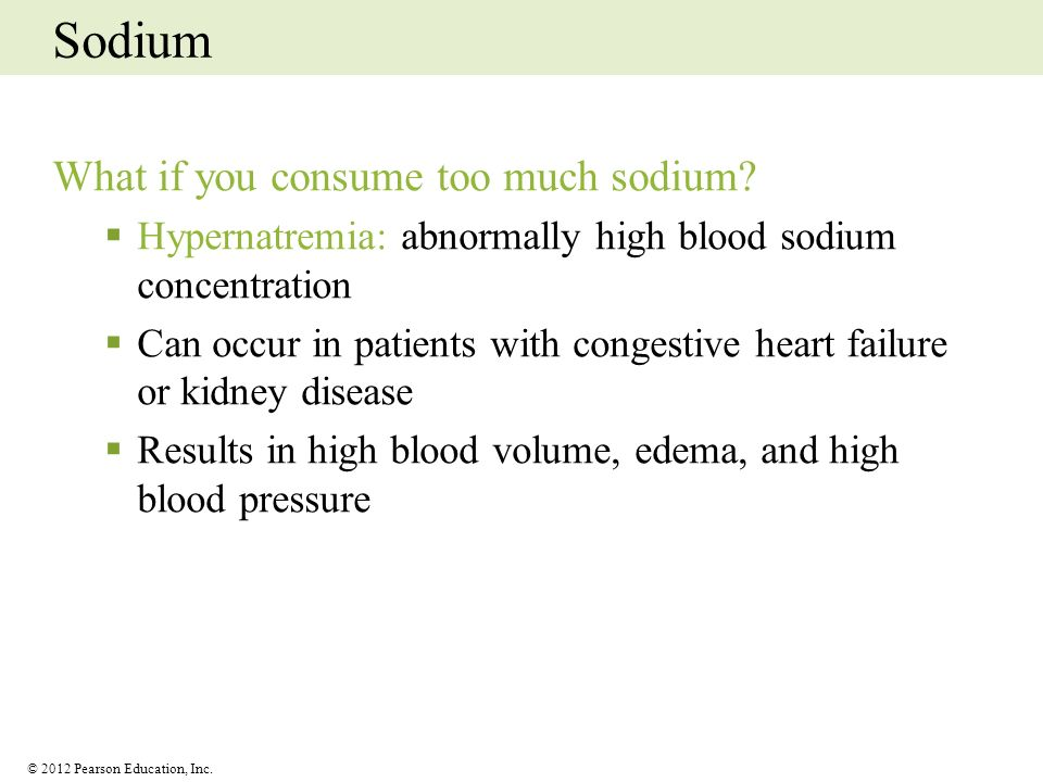 © 2012 Pearson Education, Inc. Sodium What if you consume too much sodium? Hypernatremia: abnormally high blood sodium concentration Can occur in pati
