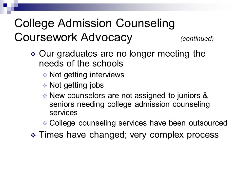 College Admission Counseling Coursework Advocacy (continued) Our graduates are no longer meeting the needs of the schools Not getting interviews Not getting jobs New counselors are not assigned to juniors & seniors needing college admission counseling services College counseling services have been outsourced Times have changed; very complex process