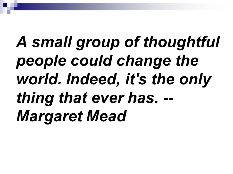 A small group of thoughtful people could change the world.