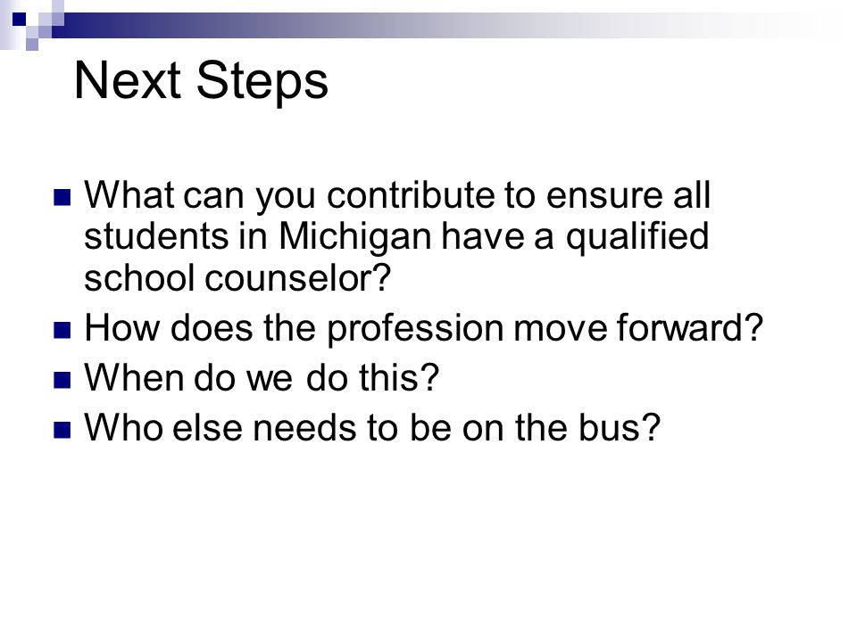 Next Steps What can you contribute to ensure all students in Michigan have a qualified school counselor.