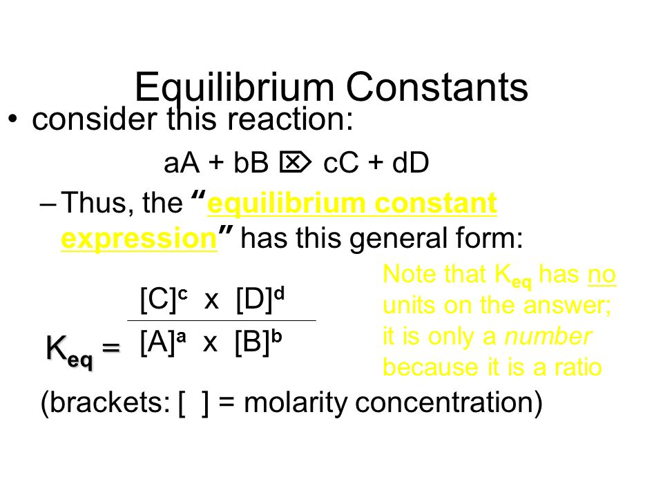 Equilibrium Constants consider this reaction: aA + bB cC + dD –Thus, the equilibrium constant expression has this general form: [C] c x [D] d [A] a x