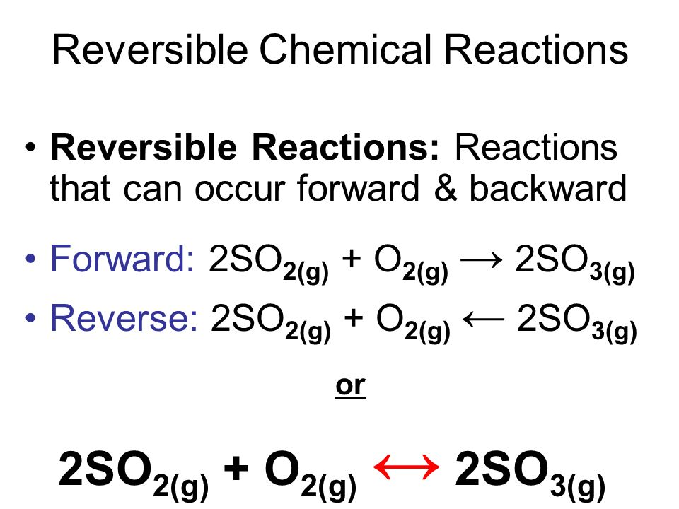 Reversible Chemical Reactions Reversible Reactions: Reactions that can occur forward & backward Forward: 2SO 2(g) + O 2(g) 2SO 3(g) Reverse: 2SO 2(g)