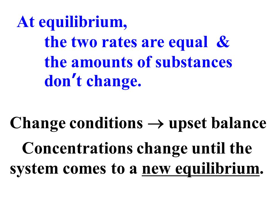 At equilibrium, the two rates are equal & the amounts of substances dont change. Change conditions upset balance Concentrations change until the syste