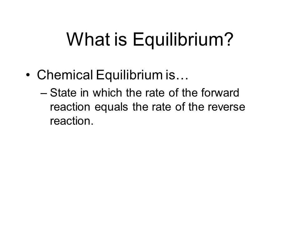 What is Equilibrium? Chemical Equilibrium is… –State in which the rate of the forward reaction equals the rate of the reverse reaction.