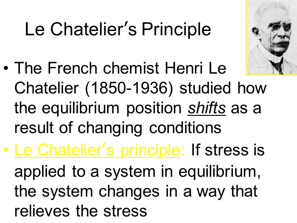 Le Chateliers Principle The French chemist Henri Le Chatelier (1850-1936) studied how the equilibrium position shifts as a result of changing conditio
