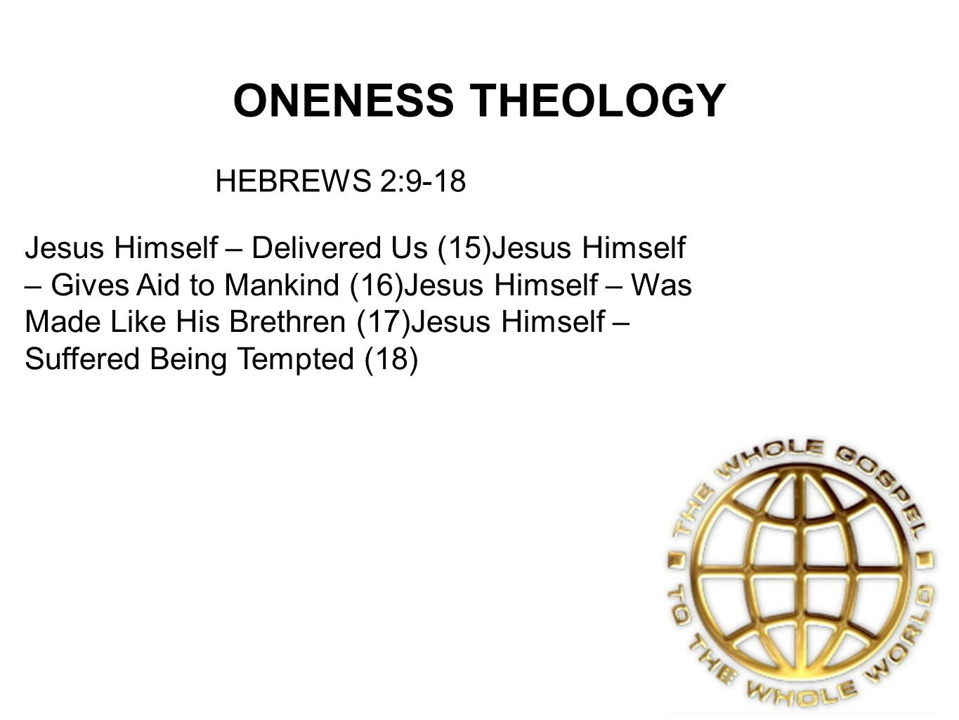 ONENESS THEOLOGY Jesus Himself – Delivered Us (15)Jesus Himself – Gives Aid to Mankind (16)Jesus Himself – Was Made Like His Brethren (17)Jesus Himself – Suffered Being Tempted (18) HEBREWS 2:9-18