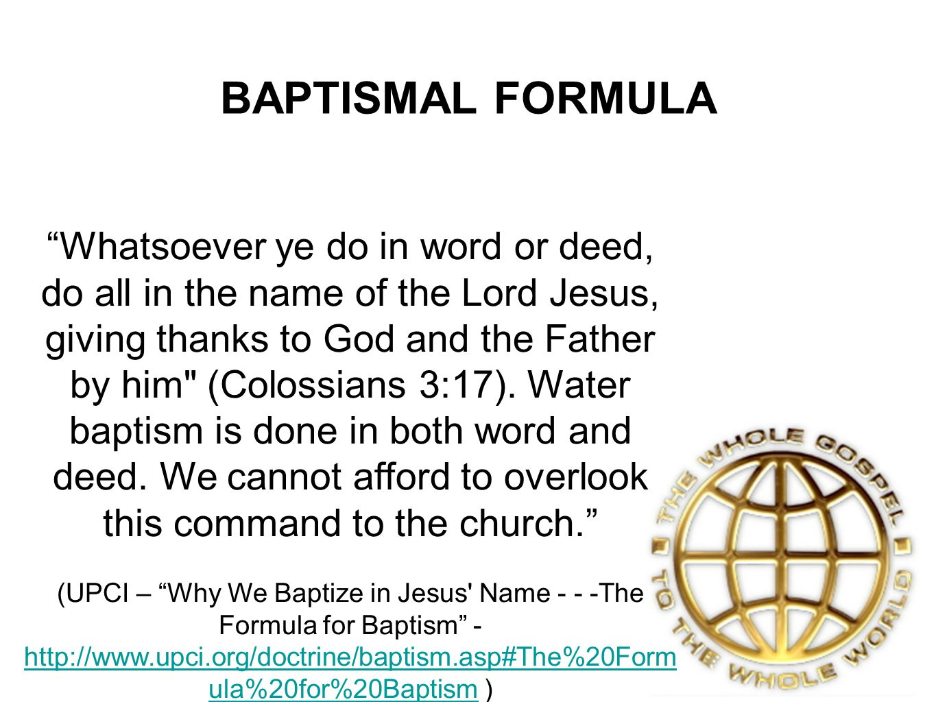 BAPTISMAL FORMULA Whatsoever ye do in word or deed, do all in the name of the Lord Jesus, giving thanks to God and the Father by him (Colossians 3:17).