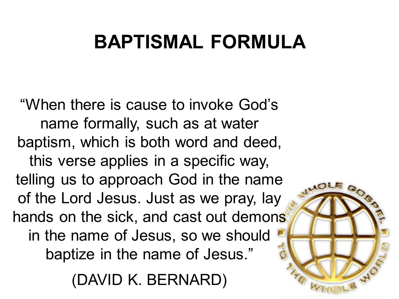 BAPTISMAL FORMULA When there is cause to invoke Gods name formally, such as at water baptism, which is both word and deed, this verse applies in a specific way, telling us to approach God in the name of the Lord Jesus.
