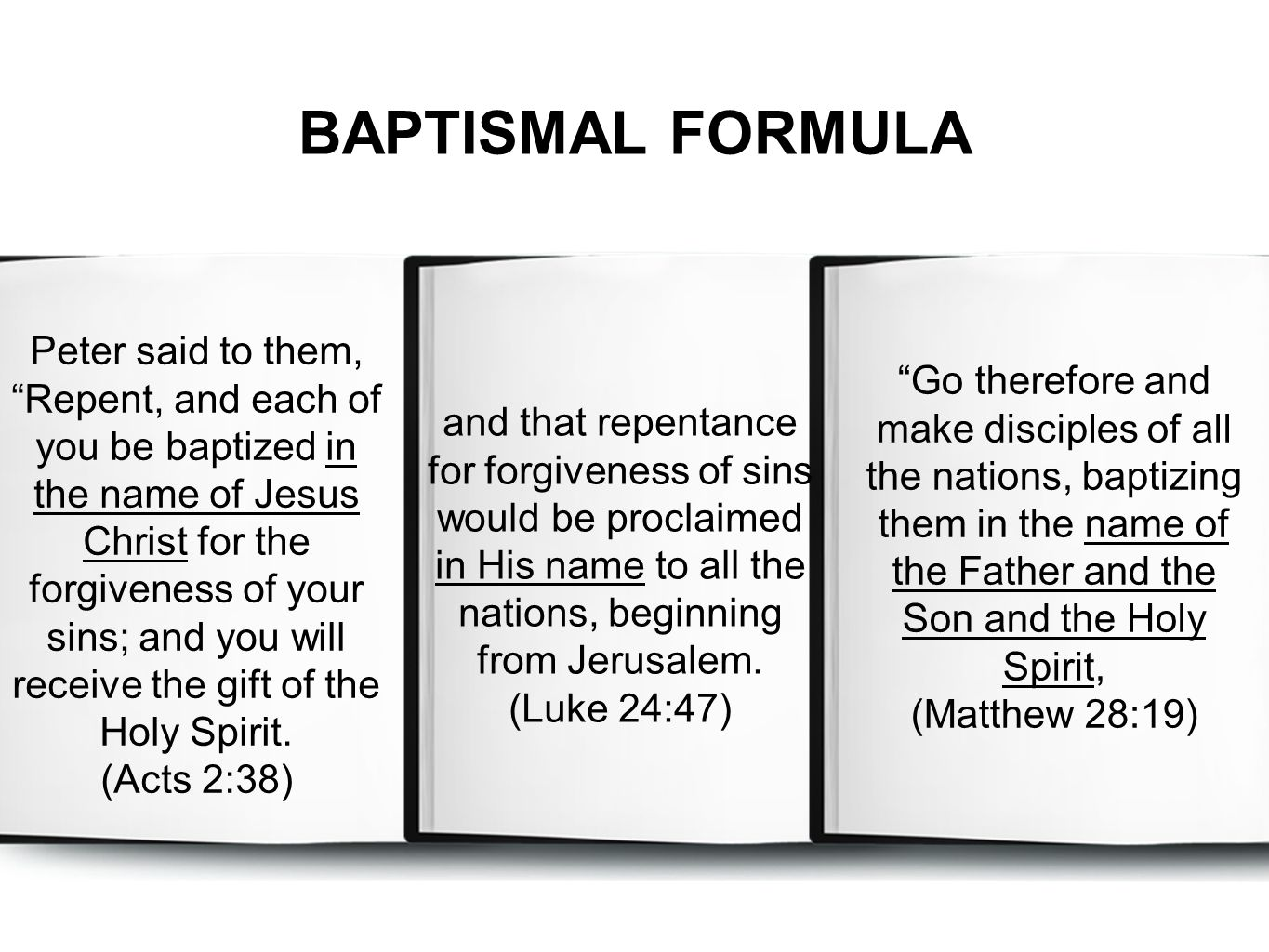 BAPTISMAL FORMULA Go therefore and make disciples of all the nations, baptizing them in the name of the Father and the Son and the Holy Spirit, (Matthew 28:19) and that repentance for forgiveness of sins would be proclaimed in His name to all the nations, beginning from Jerusalem.