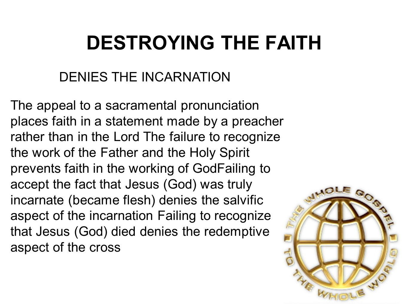 DESTROYING THE FAITH DENIES THE INCARNATION The appeal to a sacramental pronunciation places faith in a statement made by a preacher rather than in the Lord The failure to recognize the work of the Father and the Holy Spirit prevents faith in the working of GodFailing to accept the fact that Jesus (God) was truly incarnate (became flesh) denies the salvific aspect of the incarnation Failing to recognize that Jesus (God) died denies the redemptive aspect of the cross