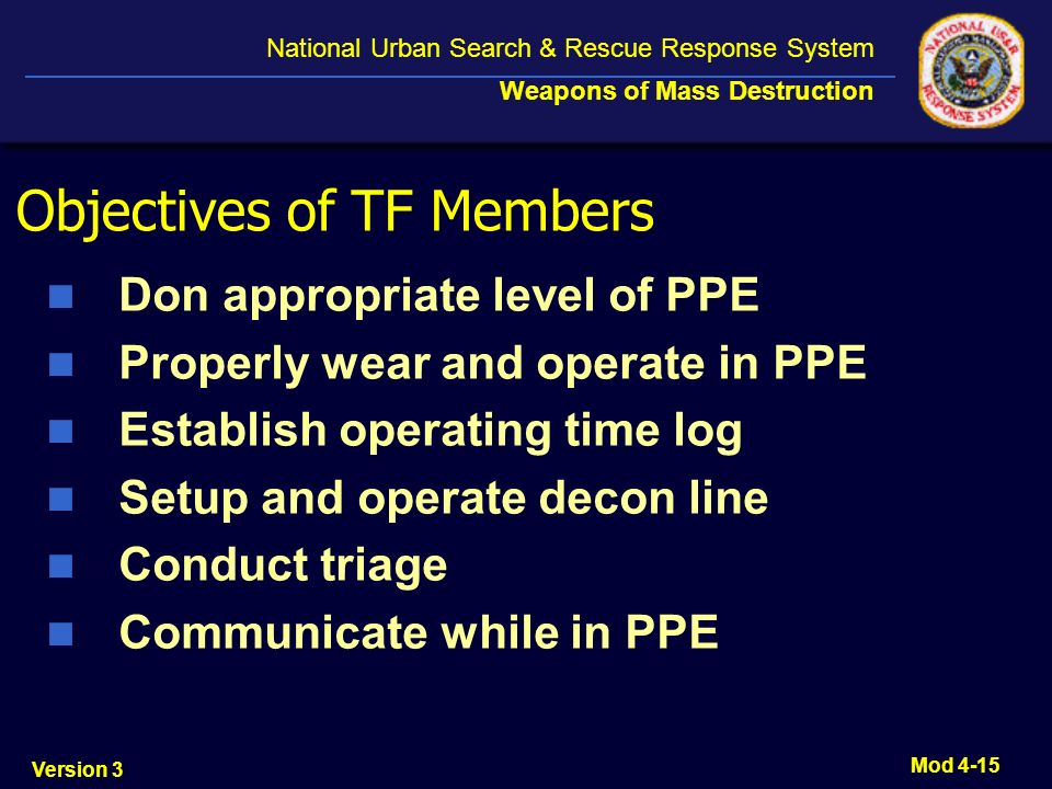 Version 3 National Urban Search & Rescue Response System Weapons of Mass Destruction Mod 4-15 Objectives of TF Members Don appropriate level of PPE Pr