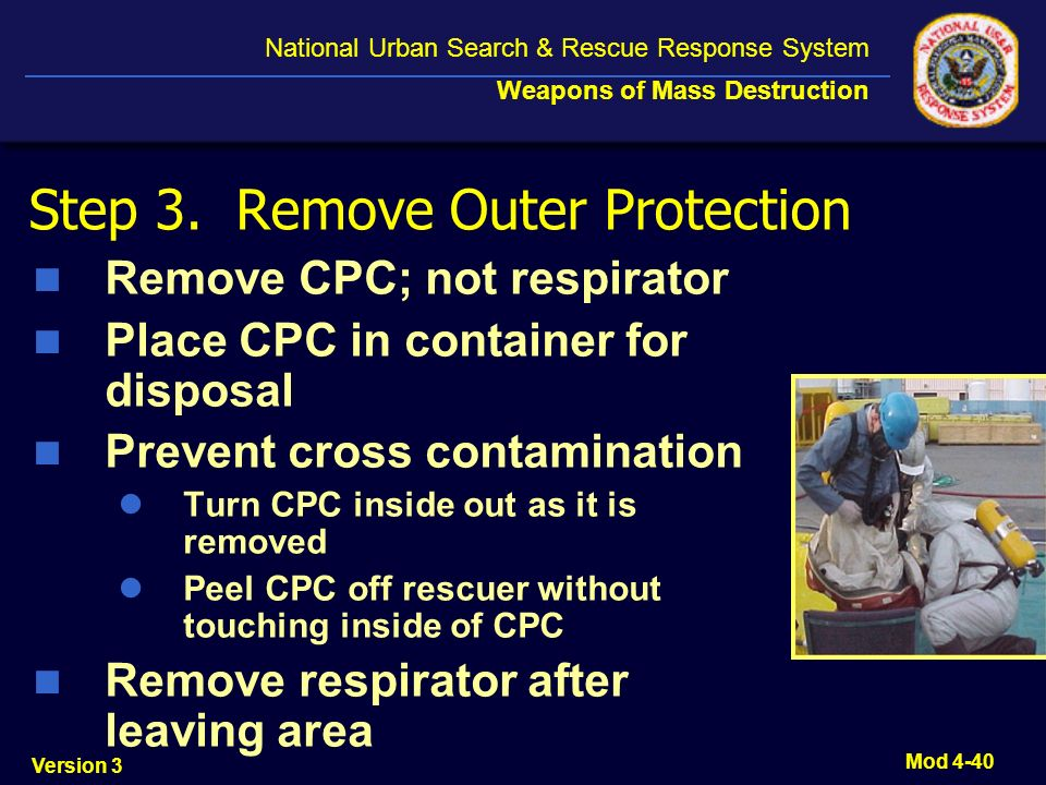 Version 3 National Urban Search & Rescue Response System Weapons of Mass Destruction Mod 4-40 Step 3. Remove Outer Protection Remove CPC; not respirat