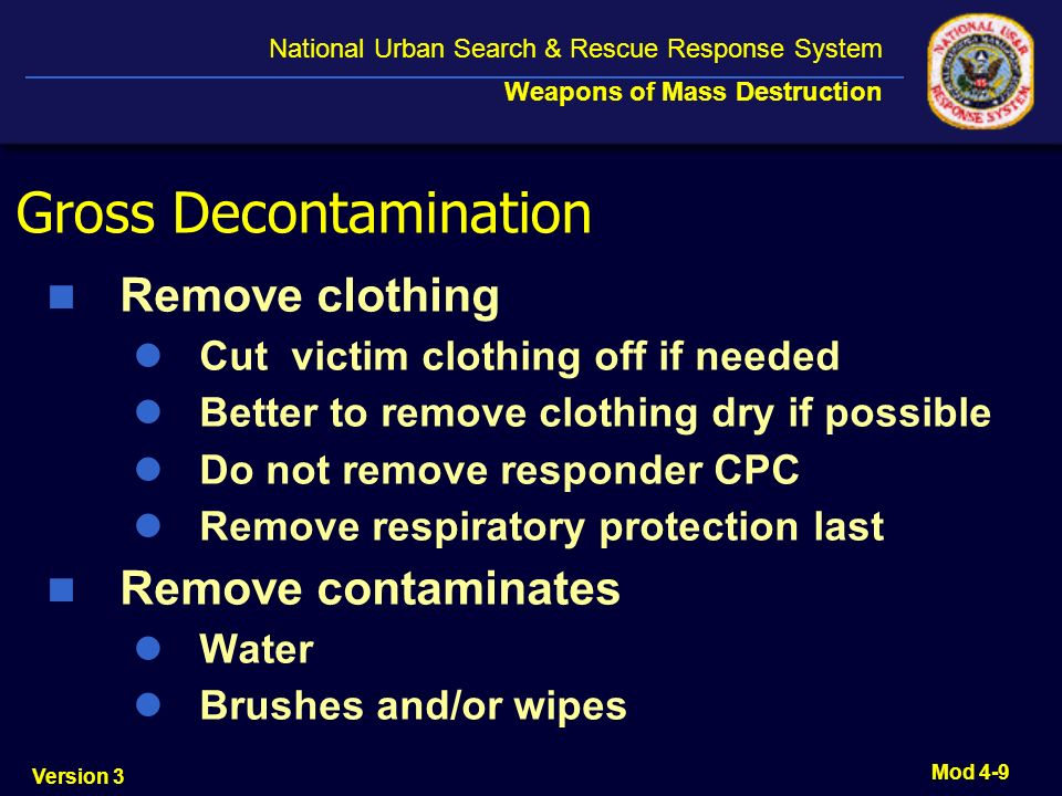 Version 3 National Urban Search & Rescue Response System Weapons of Mass Destruction Mod 4-9 Gross Decontamination Remove clothing Cut victim clothing off if needed Better to remove clothing dry if possible Do not remove responder CPC Remove respiratory protection last Remove contaminates Water Brushes and/or wipes