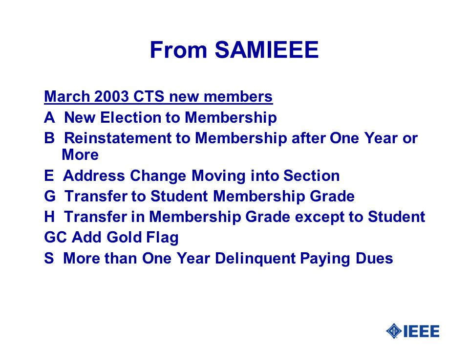 From SAMIEEE March 2003 CTS new members A New Election to Membership B Reinstatement to Membership after One Year or More E Address Change Moving into Section G Transfer to Student Membership Grade H Transfer in Membership Grade except to Student GC Add Gold Flag S More than One Year Delinquent Paying Dues