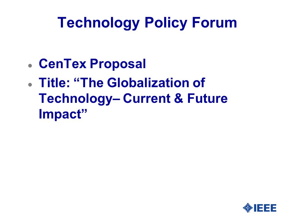 Technology Policy Forum l CenTex Proposal l Title: The Globalization of Technology– Current & Future Impact
