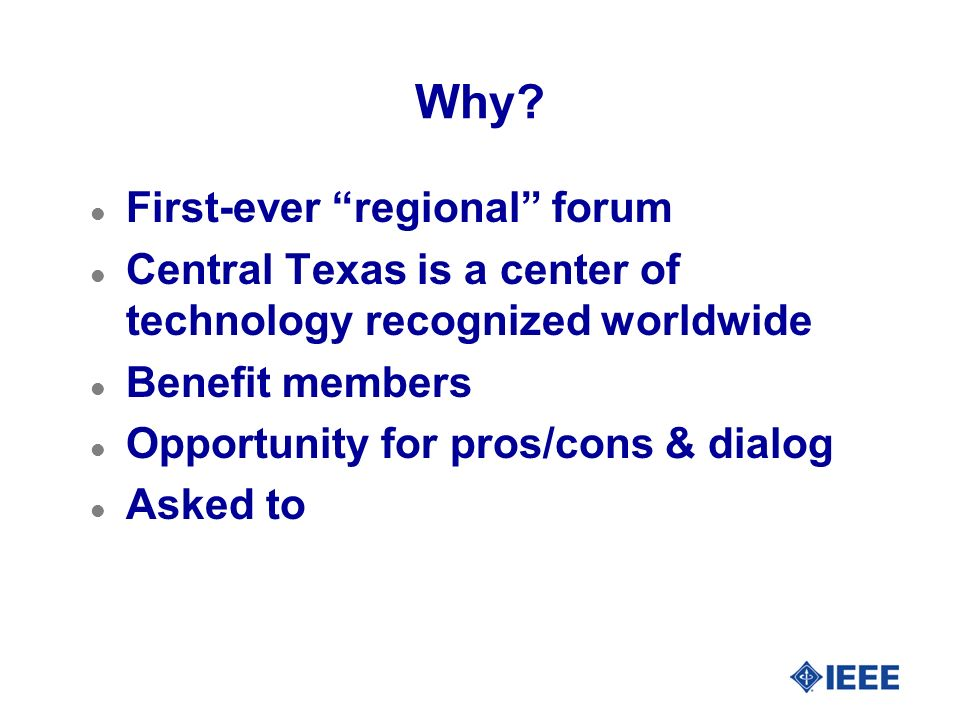 Why? l First-ever regional forum l Central Texas is a center of technology recognized worldwide l Benefit members l Opportunity for pros/cons & dialog