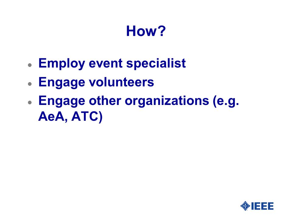 How l Employ event specialist l Engage volunteers l Engage other organizations (e.g. AeA, ATC)