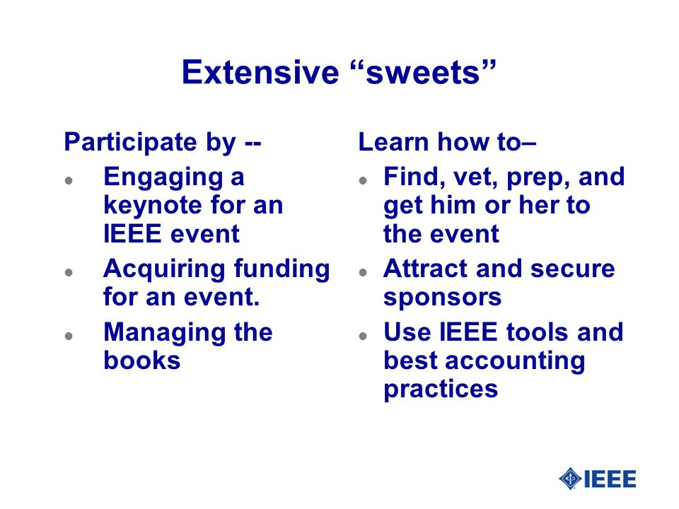 Extensive sweets Participate by -- l Engaging a keynote for an IEEE event l Acquiring funding for an event. l Managing the books Learn how to– l Find,