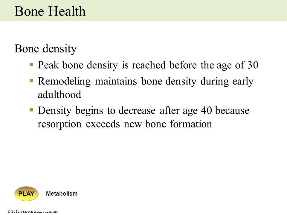 © 2012 Pearson Education, Inc. Bone Health Bone density Peak bone density is reached before the age of 30 Remodeling maintains bone density during ear