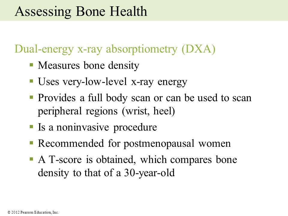© 2012 Pearson Education, Inc. Assessing Bone Health Dual-energy x-ray absorptiometry (DXA) Measures bone density Uses very-low-level x-ray energy Pro